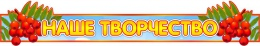Купить Стенд-шапка Наше творчество для группы Рябинка 950*170 мм в Беларуси от 20.00 BYN